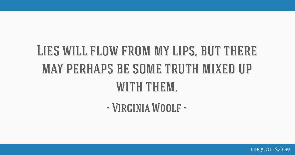 Lies will flow from my lips, but there may perhaps be some truth mixed up with them.