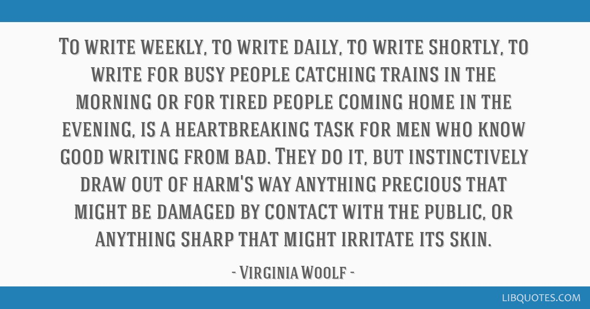 To write weekly, to write daily, to write shortly, to write for busy people catching trains in the morning or for tired people coming home in the...