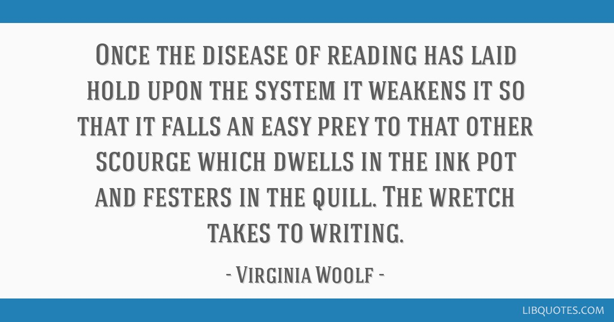 Once the disease of reading has laid hold upon the system it weakens it so that it falls an easy prey to that other scourge which dwells in the ink...
