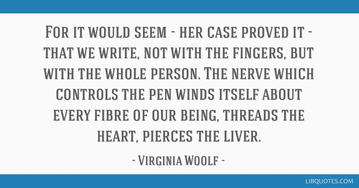 For it would seem - her case proved it - that we write, not with the fingers, but with the whole person. The nerve which controls the pen winds...