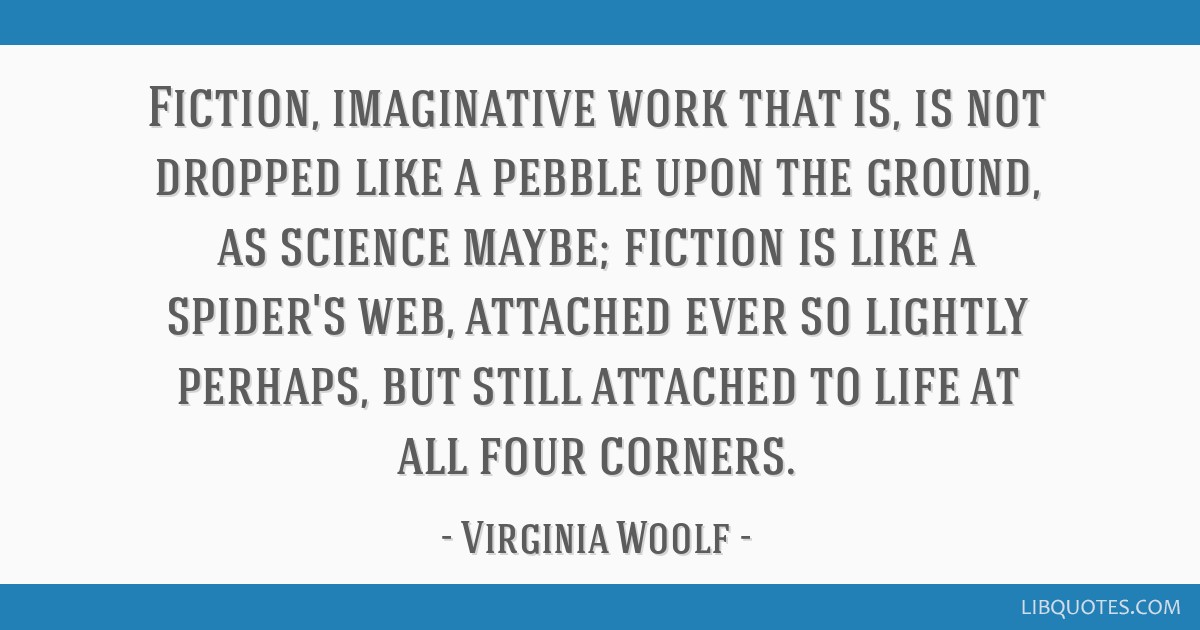 Fiction, imaginative work that is, is not dropped like a pebble upon the ground, as science maybe; fiction is like a spider's web, attached ever so...