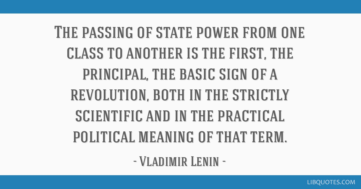 The passing of state power from one class to another is the first, the principal, the basic sign of a revolution, both in the strictly scientific and ...