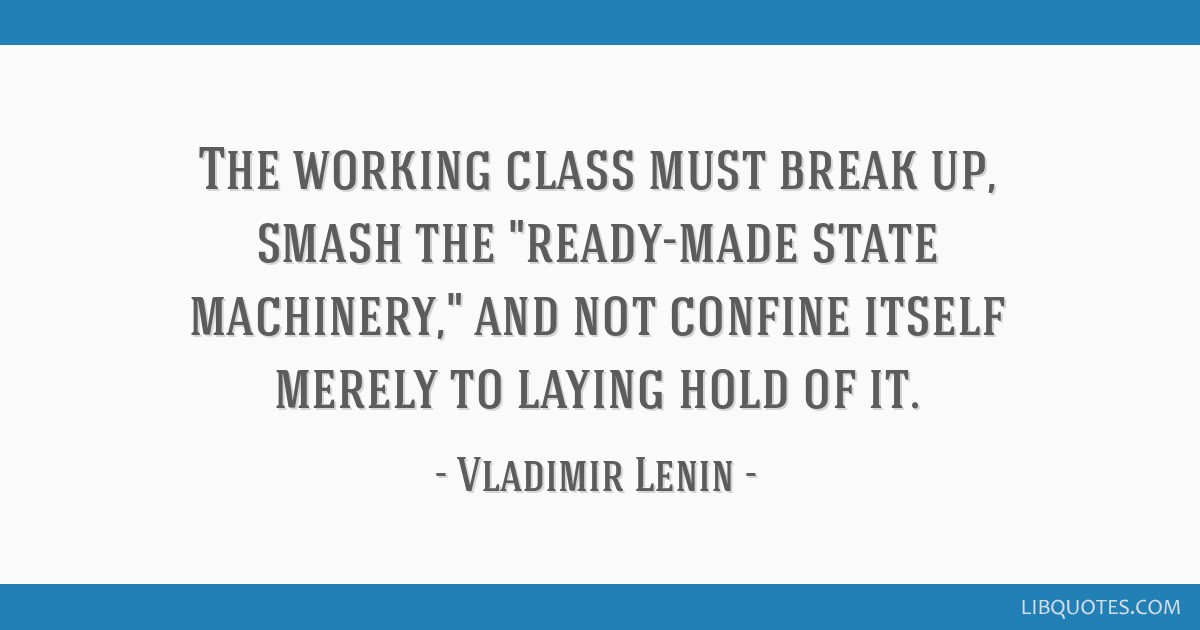 The working class must break up, smash the ready-made state machinery, and not confine itself merely to laying hold of it.