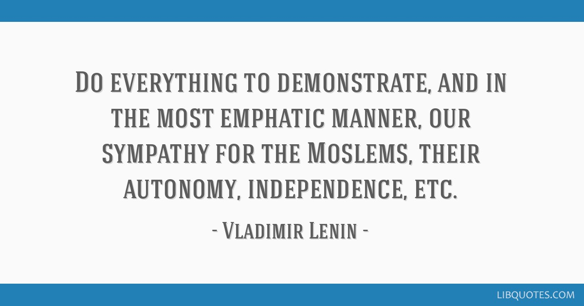 Do everything to demonstrate, and in the most emphatic manner, our sympathy for the Moslems, their autonomy, independence, etc.