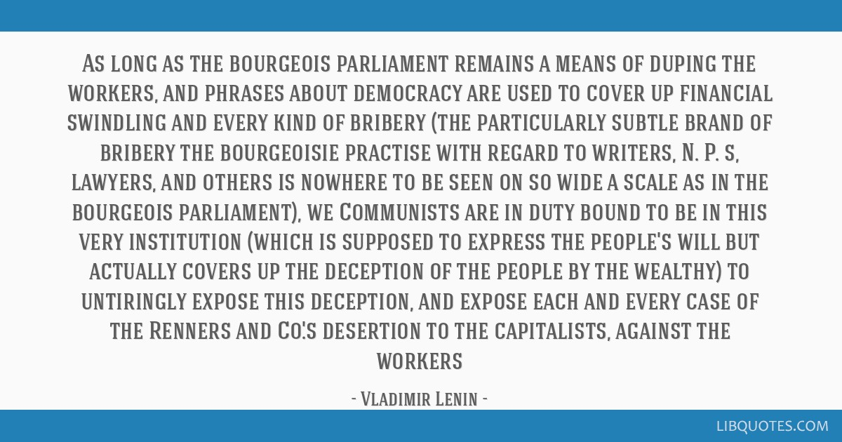 As long as the bourgeois parliament remains a means of duping the workers, and phrases about democracy are used to cover up financial swindling and...