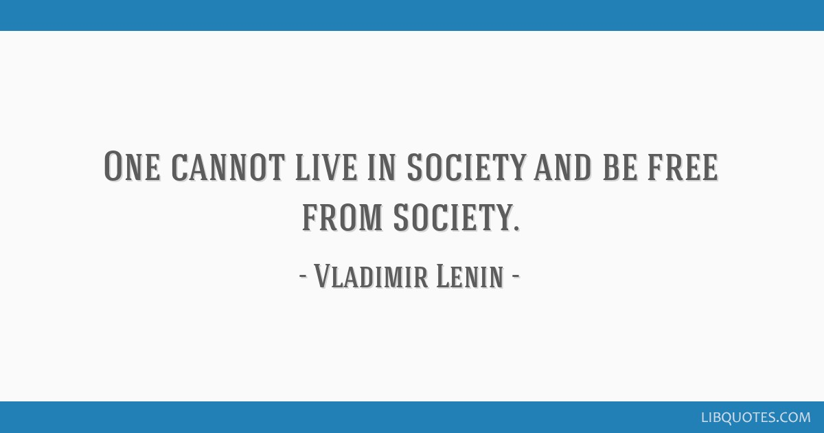 One cannot live in society and be free from society.