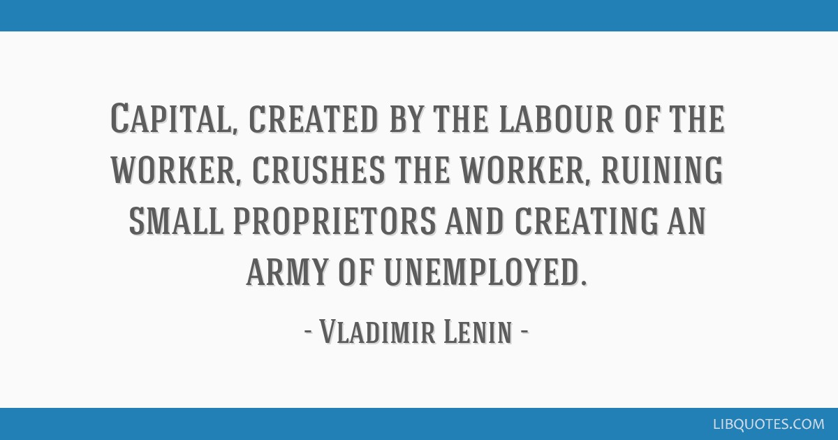 Capital, created by the labour of the worker, crushes the worker, ruining small proprietors and creating an army of unemployed.