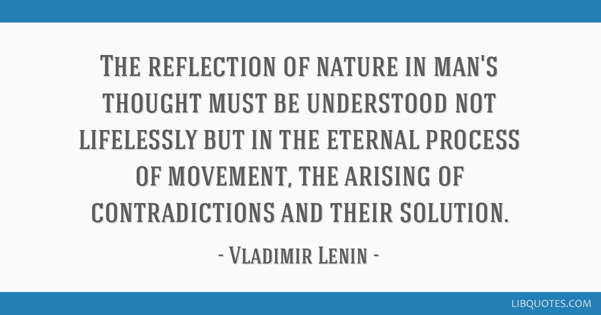 The reflection of nature in man's thought must be understood not lifelessly but in the eternal process of movement, the arising of contradictions and ...