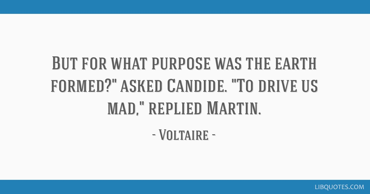 But for what purpose was the earth formed? asked Candide. To drive us mad, replied Martin.