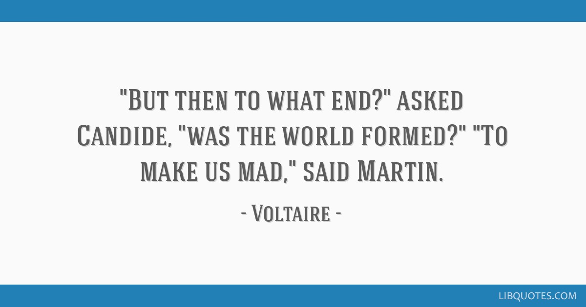 But then to what end? asked Candide, was the world formed? To make us mad, said Martin.