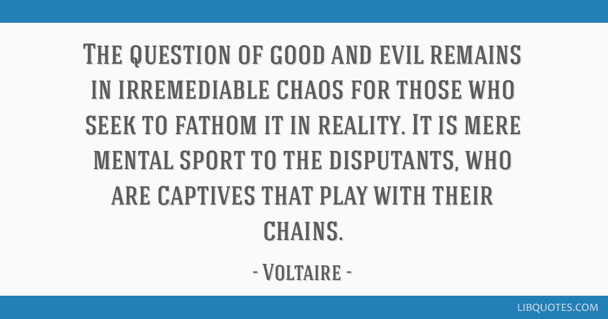 The question of good and evil remains in irremediable chaos for those who seek to fathom it in reality. It is mere mental sport to the disputants,...