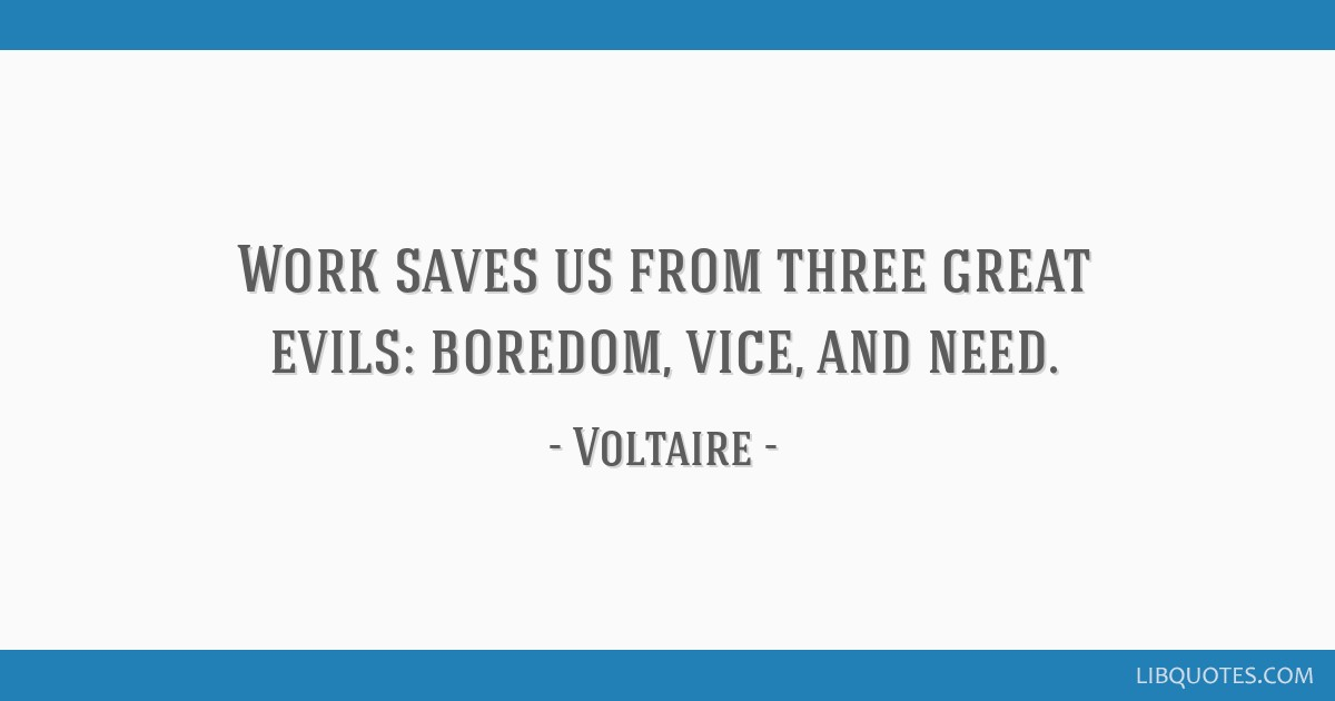 Work saves us from three great evils: boredom, vice, and need.