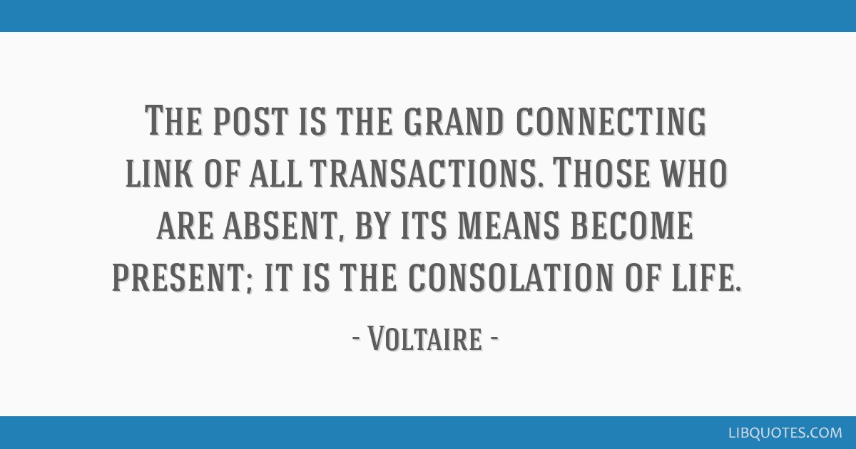 The post is the grand connecting link of all transactions. Those who are absent, by its means become present; it is the consolation of life.