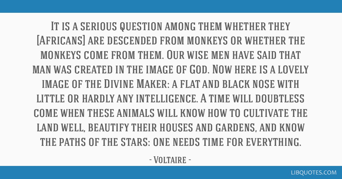 It is a serious question among them whether they [Africans] are descended from monkeys or whether the monkeys come from them. Our wise men have said...