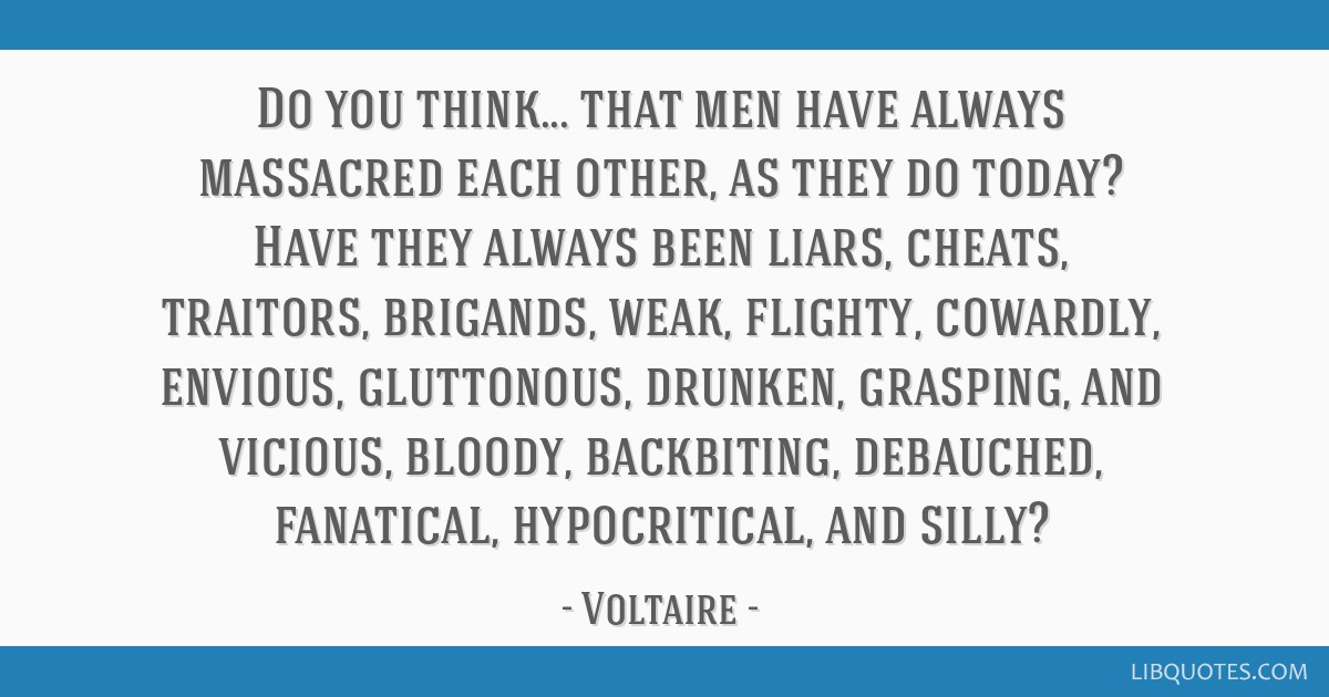 Do you think... that men have always massacred each other, as they do today? Have they always been liars, cheats, traitors, brigands, weak, flighty,...