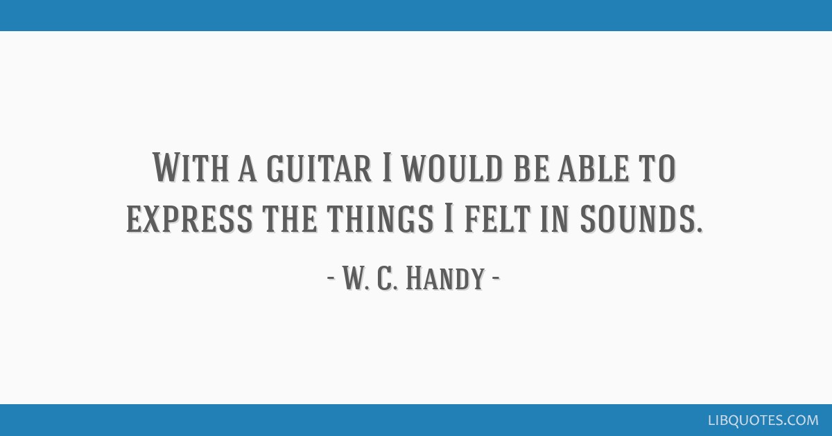 With a guitar I would be able to express the things I felt in sounds.