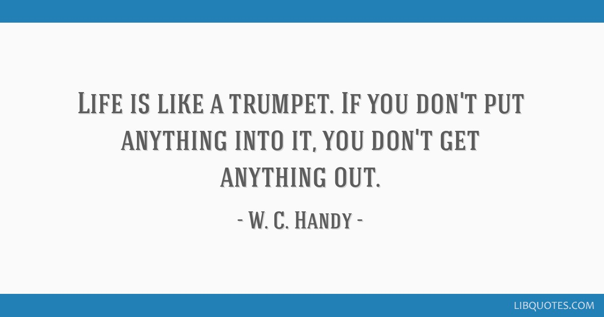 Life is like a trumpet. If you don't put anything into it, you don't get anything out.