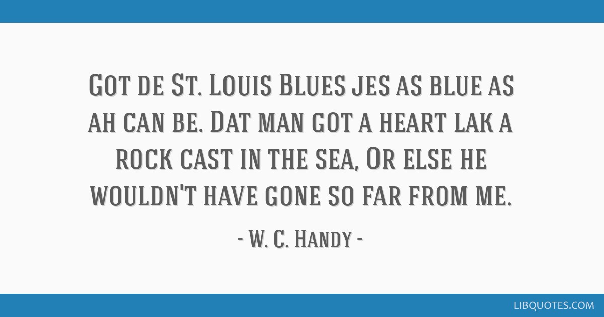 Got de St. Louis Blues jes as blue as ah can be. Dat man got a heart lak a rock cast in the sea, Or else he wouldn't have gone so far from me.