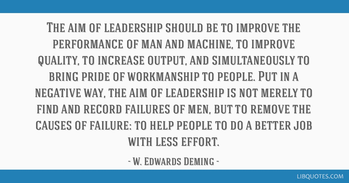 The aim of leadership should be to improve the performance of man and machine, to improve quality, to increase output, and simultaneously to bring...