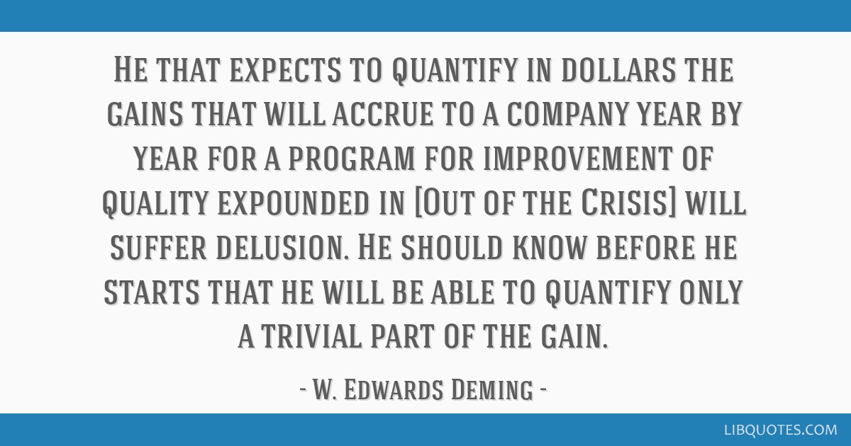 He that expects to quantify in dollars the gains that will accrue to a company year by year for a program for improvement of quality expounded in...