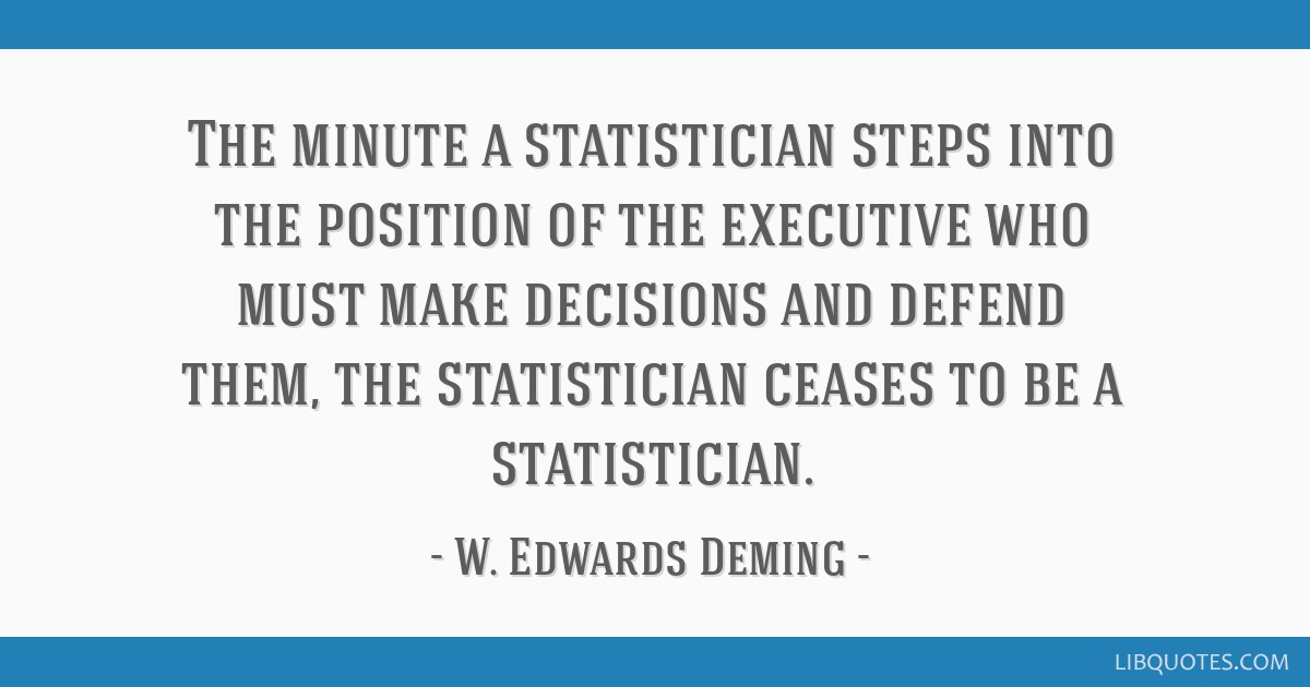 The minute a statistician steps into the position of the executive who must make decisions and defend them, the statistician ceases to be a...