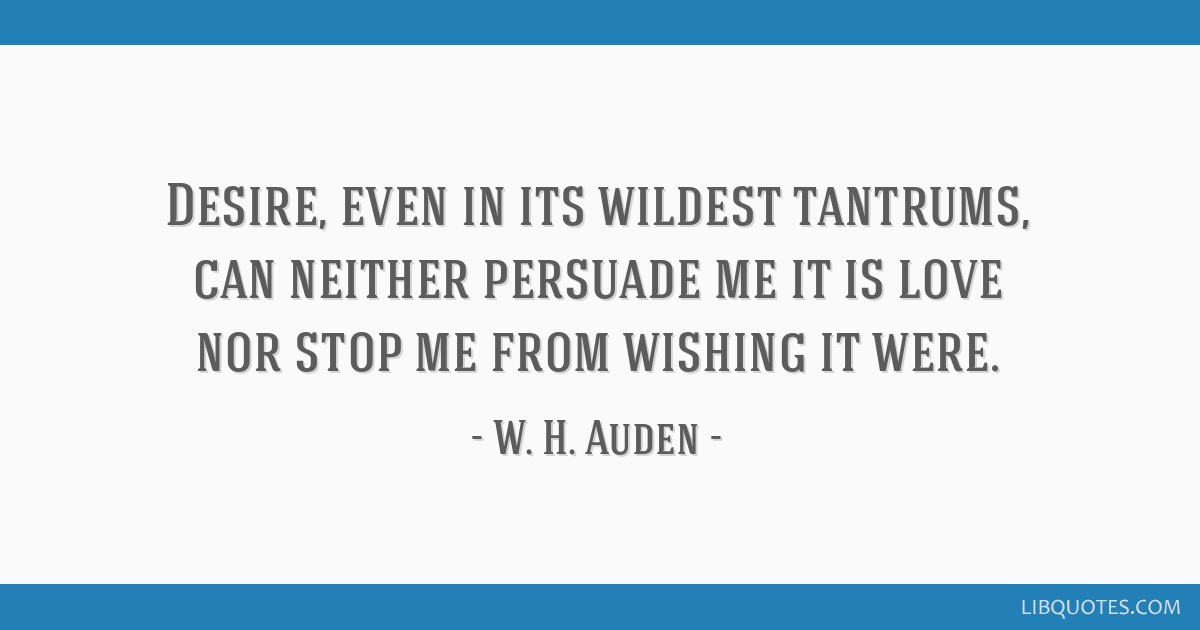 Desire, even in its wildest tantrums, can neither persuade me it is love nor stop me from wishing it were.