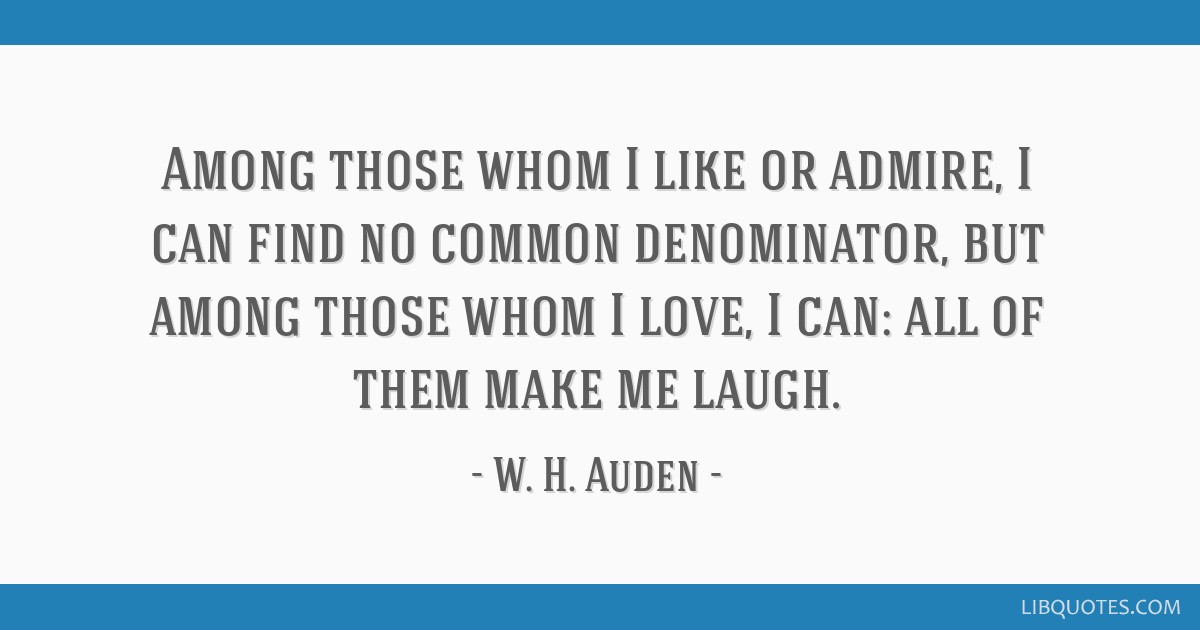 Among those whom I like or admire, I can find no common denominator, but among those whom I love, I can: all of them make me laugh.