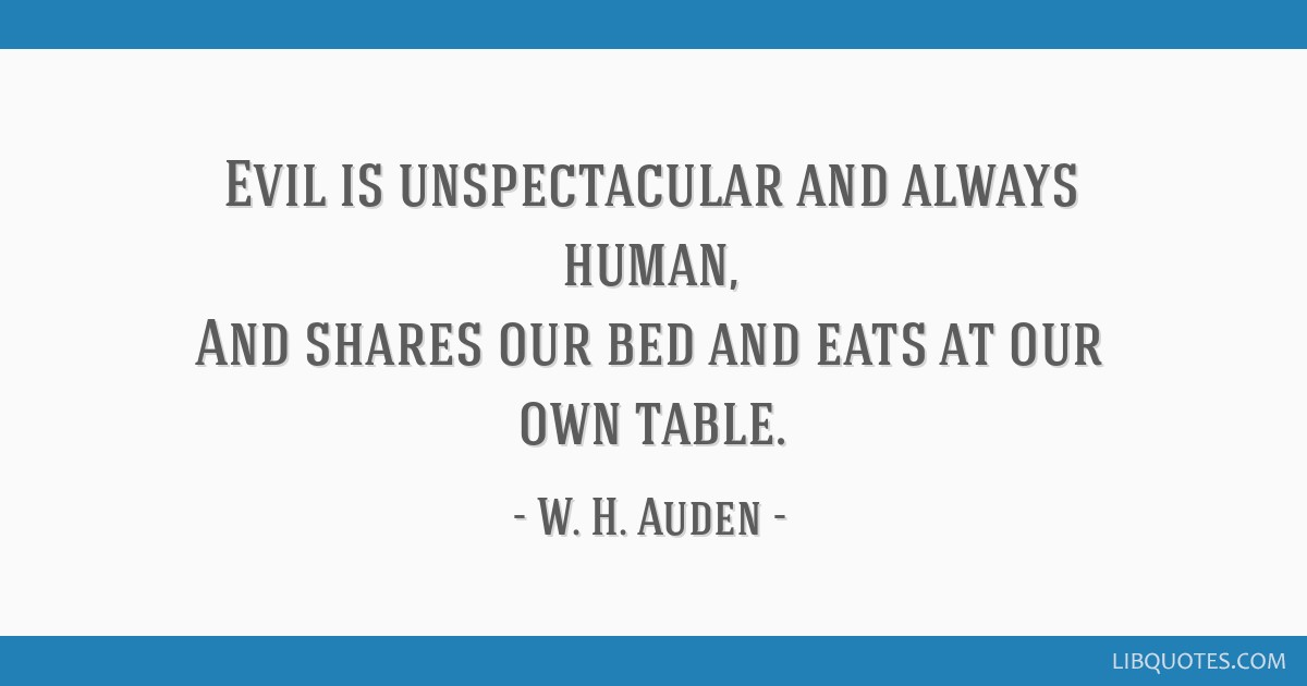 Evil is unspectacular and always human, And shares our bed and eats at our own table.