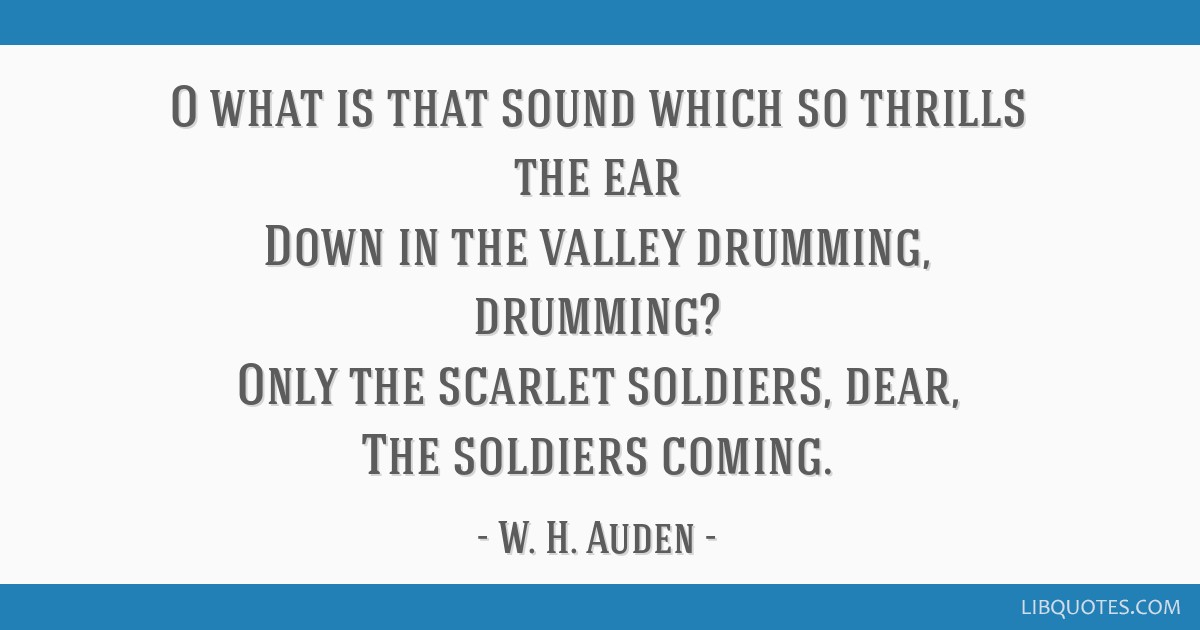 O what is that sound which so thrills the ear Down in the valley drumming, drumming? Only the scarlet soldiers, dear, The soldiers coming.