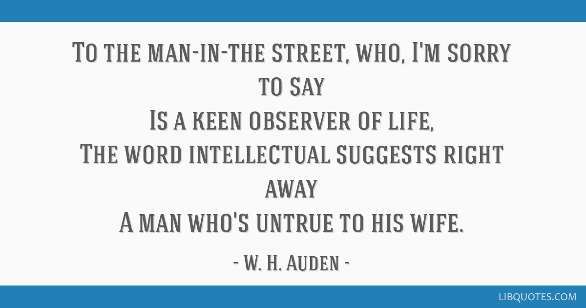 To the man-in-the street, who, I'm sorry to say Is a keen observer of life, The word intellectual suggests right away A man who's untrue to his wife.