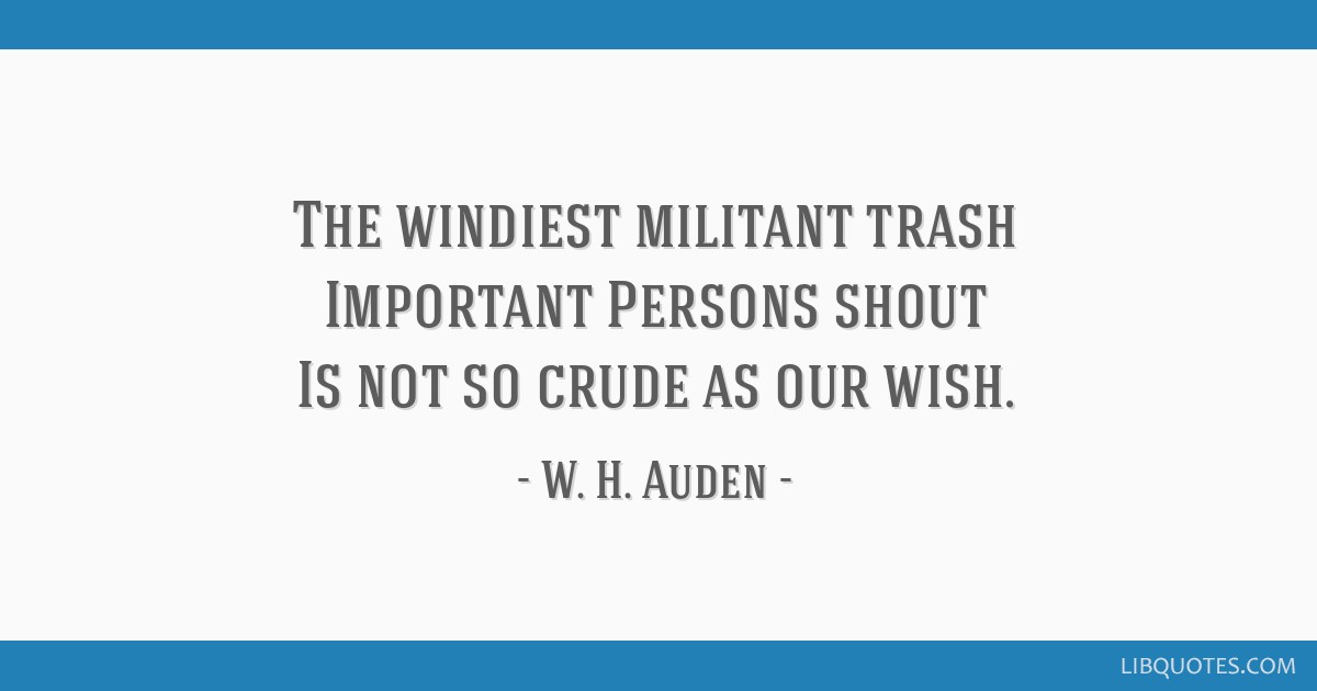 The windiest militant trash Important Persons shout Is not so crude as our wish.