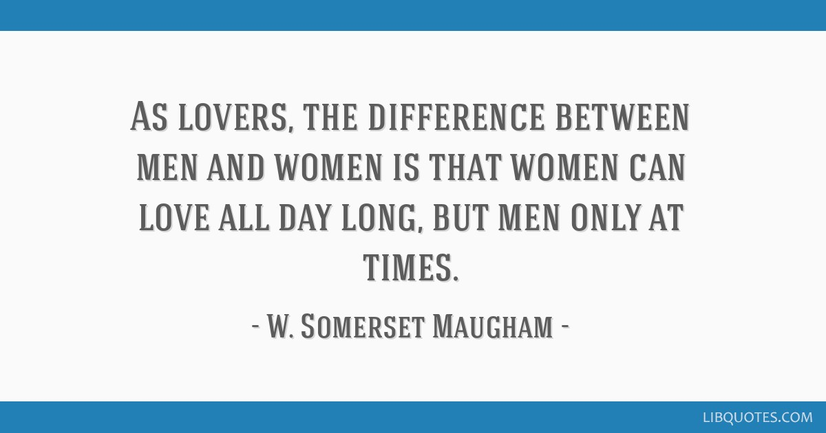 As lovers, the difference between men and women is that women can love all day long, but men only at times.