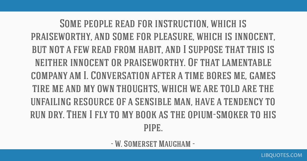 Some people read for instruction, which is praiseworthy, and some for pleasure, which is innocent, but not a few read from habit, and I suppose that...