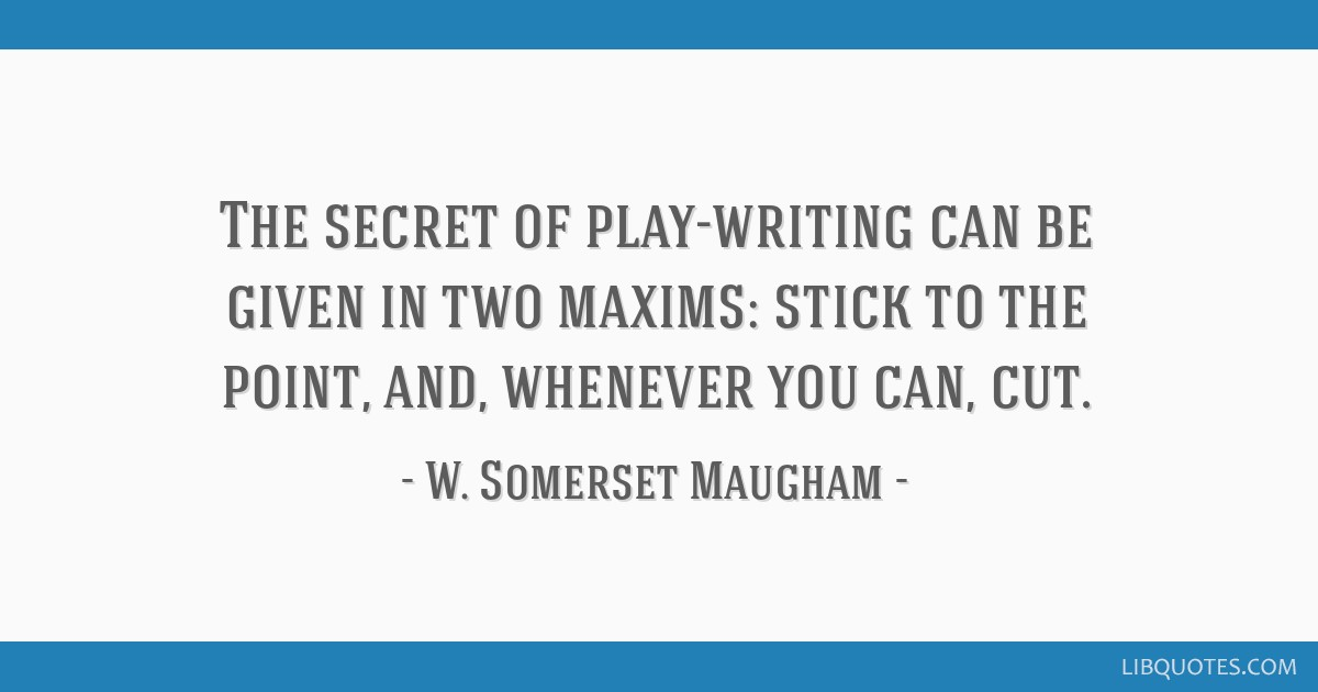 The secret of play-writing can be given in two maxims: stick to the point, and, whenever you can, cut.