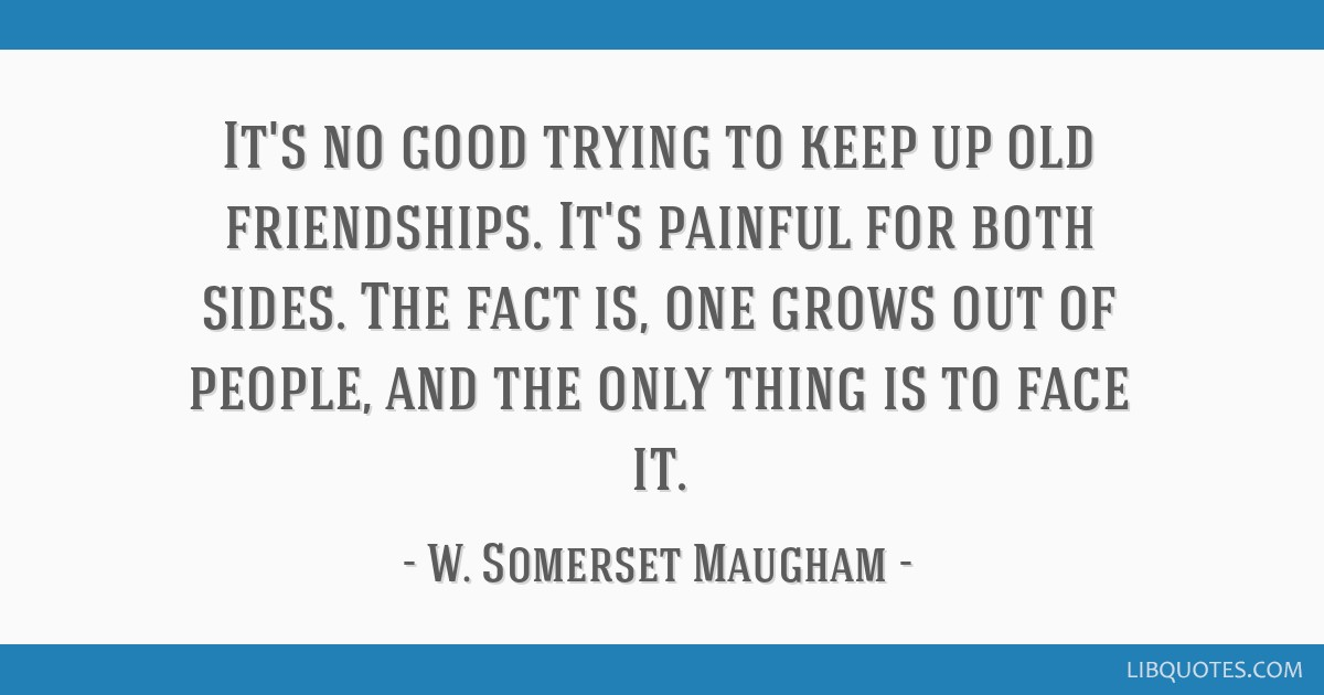It's no good trying to keep up old friendships. It's painful for both sides. The fact is, one grows out of people, and the only thing is to face it.
