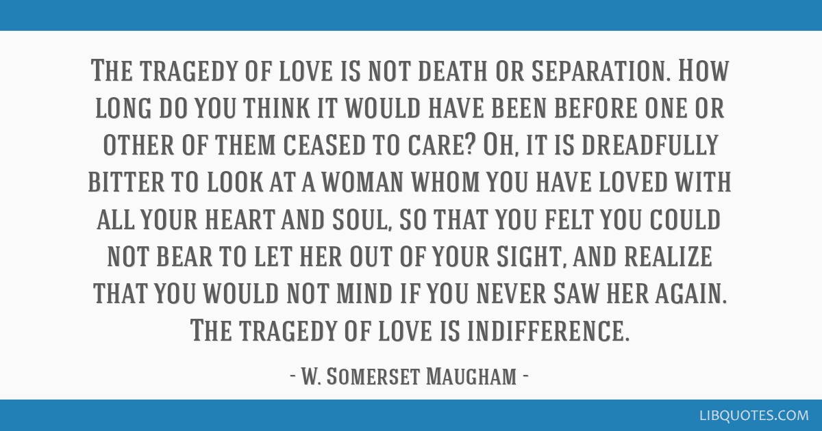 The tragedy of love is not death or separation. How long do you think it would have been before one or other of them ceased to care? Oh, it is...