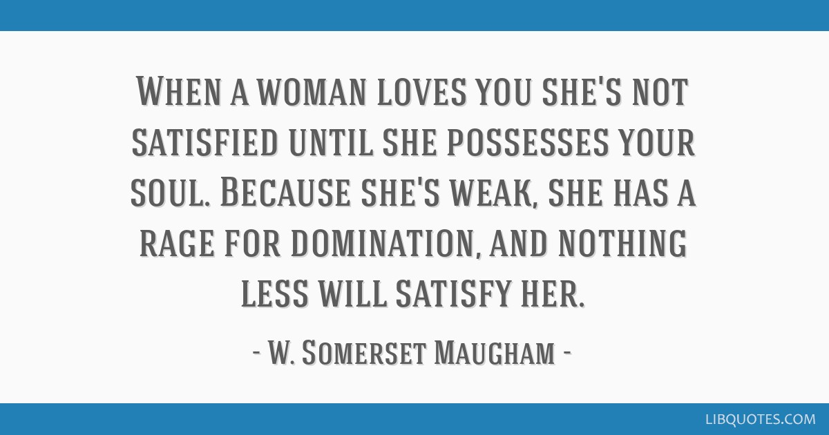 When a woman loves you she's not satisfied until she possesses your soul. Because she's weak, she has a rage for domination, and nothing less will...
