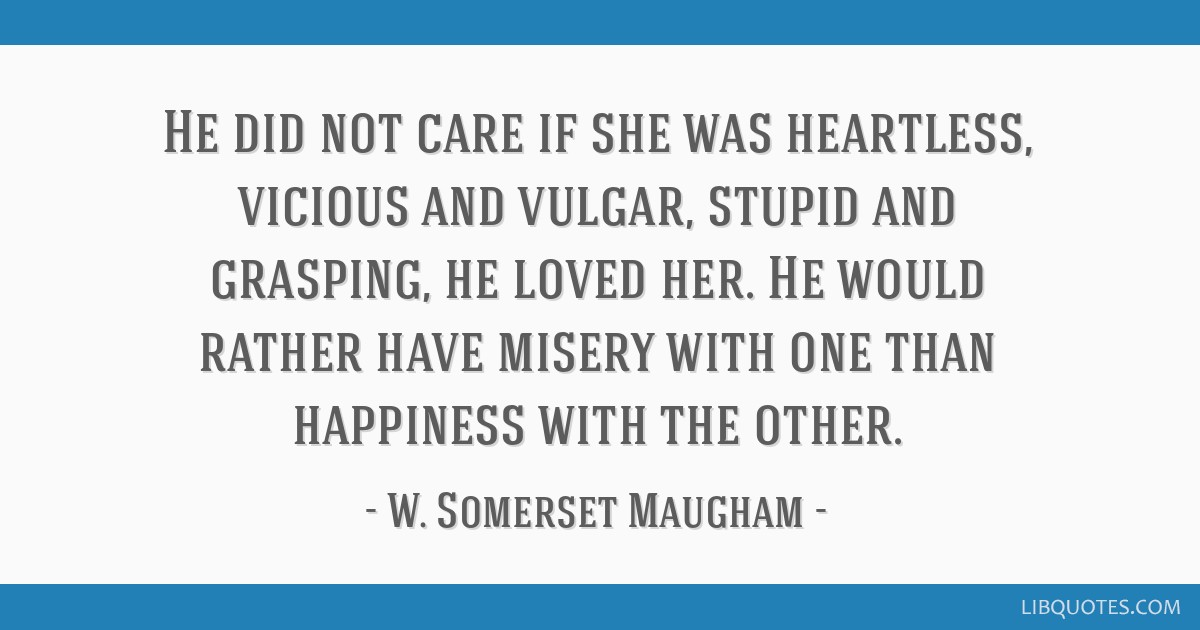 He did not care if she was heartless, vicious and vulgar, stupid and grasping, he loved her. He would rather have misery with one than happiness with ...