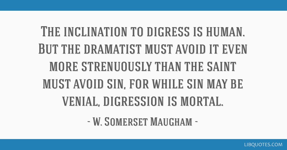 The inclination to digress is human. But the dramatist must avoid it even more strenuously than the saint must avoid sin, for while sin may be...