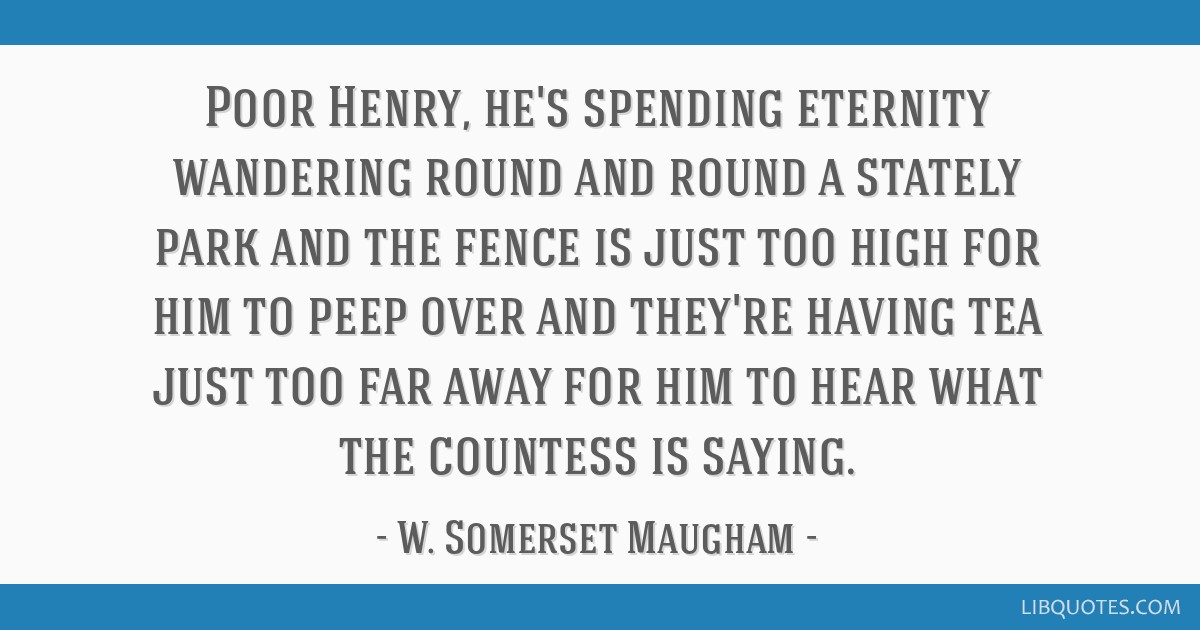 Poor Henry, he's spending eternity wandering round and round a stately park and the fence is just too high for him to peep over and they're having...