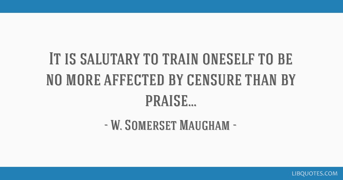 It is salutary to train oneself to be no more affected by censure than by praise…