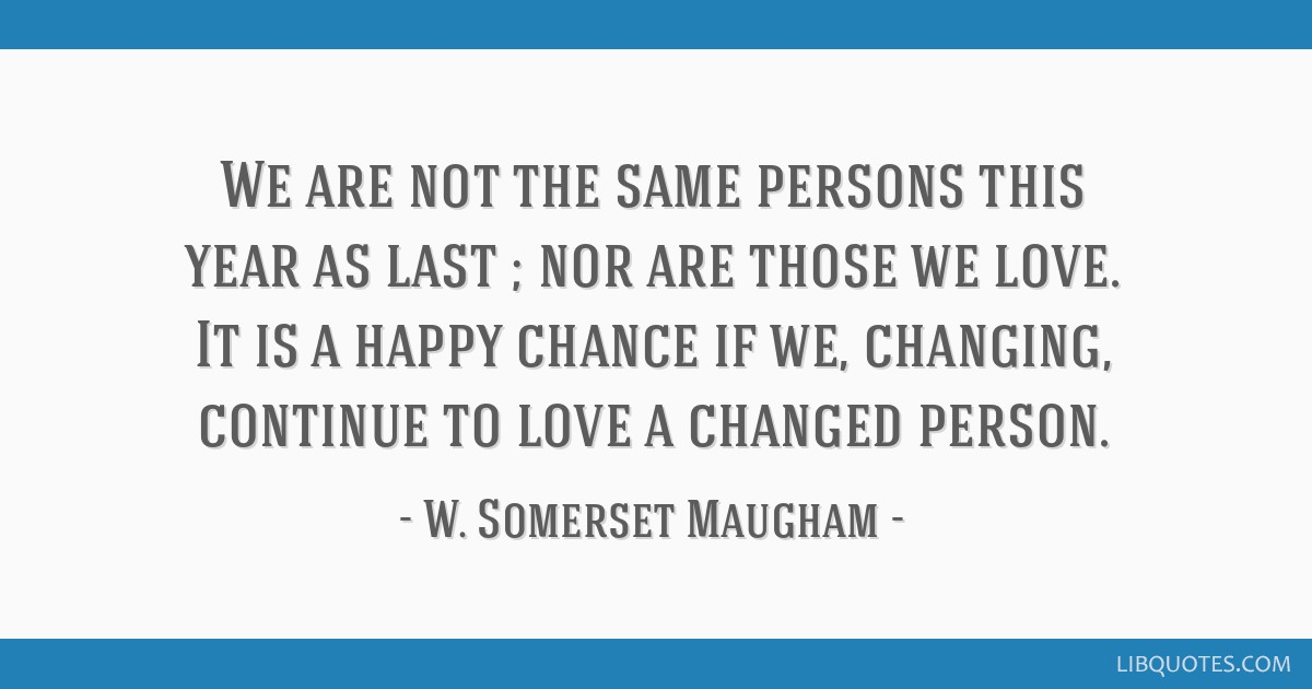 We are not the same persons this year as last ; nor are those we love. It is a happy chance if we, changing, continue to love a changed person.