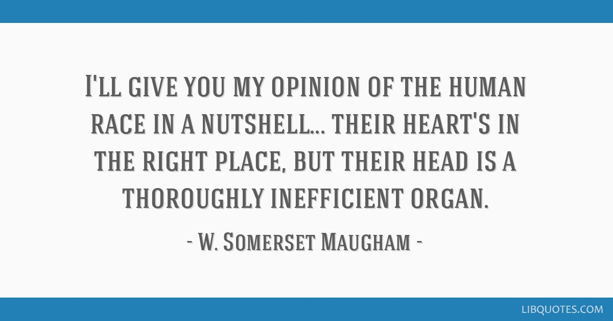 I'll give you my opinion of the human race in a nutshell... their heart's in the right place, but their head is a thoroughly inefficient organ.
