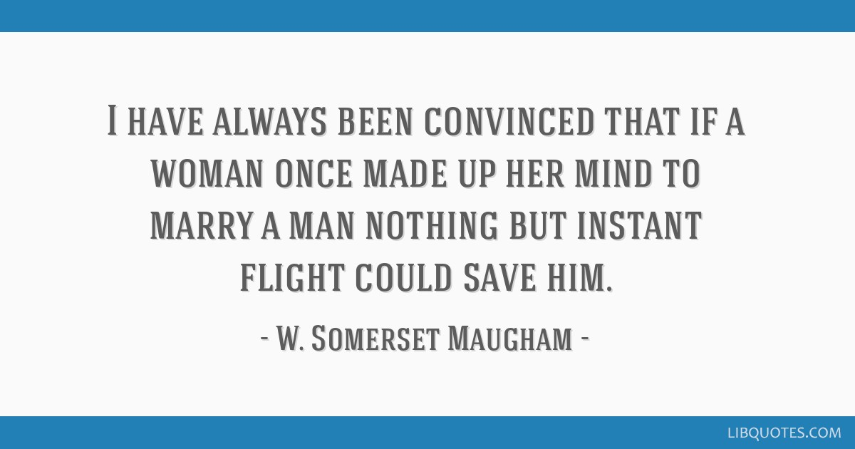 I have always been convinced that if a woman once made up her mind to marry a man nothing but instant flight could save him.