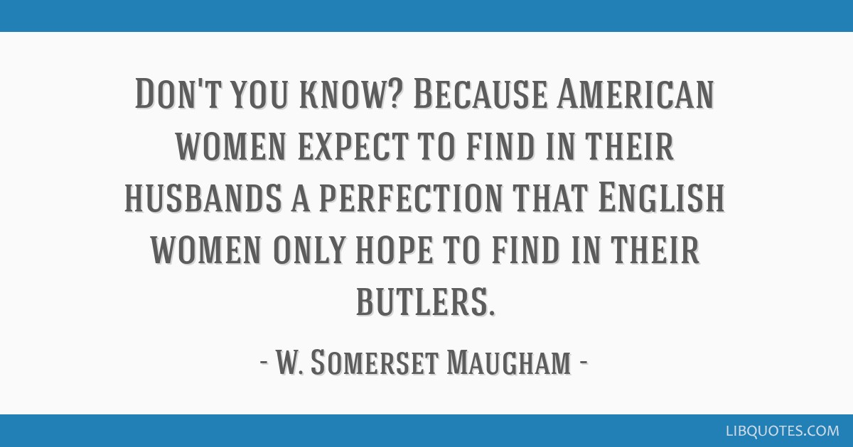 Don't you know? Because American women expect to find in their husbands a perfection that English women only hope to find in their butlers.