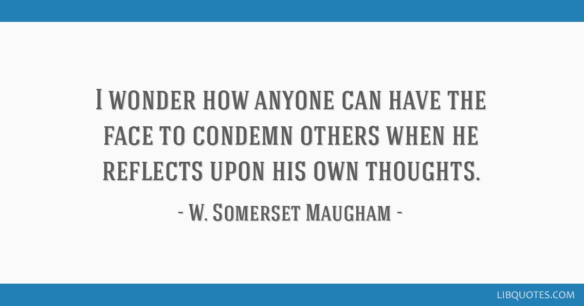 I wonder how anyone can have the face to condemn others when he reflects upon his own thoughts.