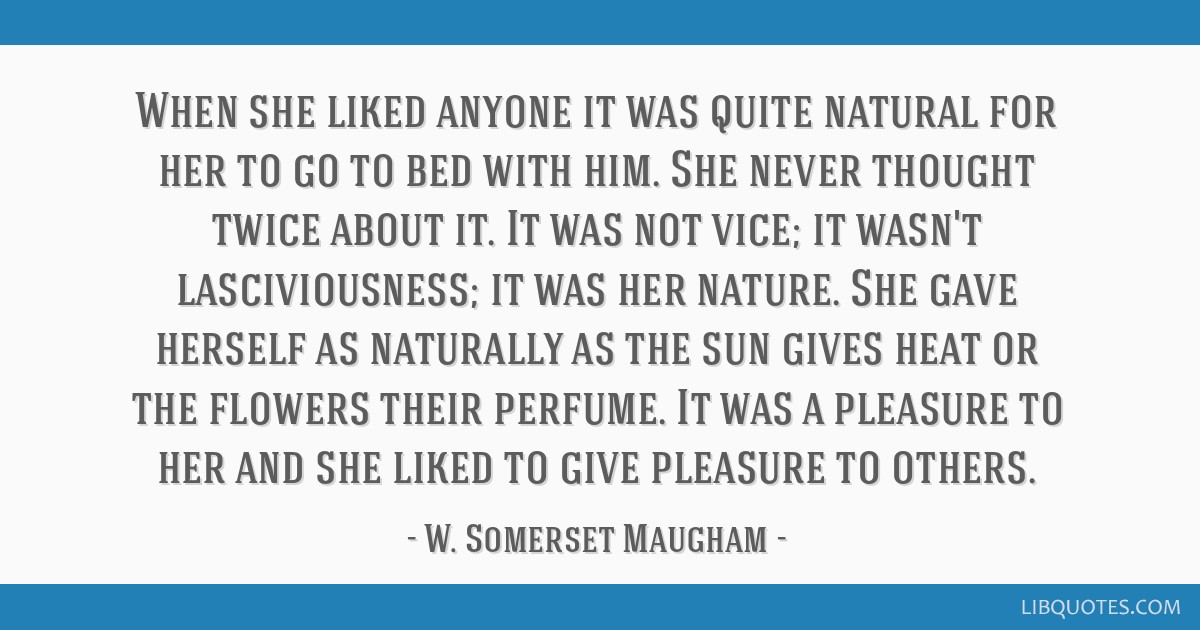 When she liked anyone it was quite natural for her to go to bed with him. She never thought twice about it. It was not vice; it wasn't...