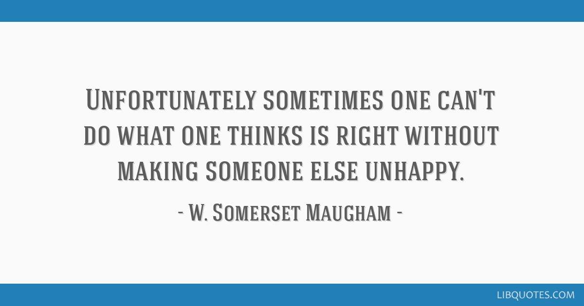 Unfortunately sometimes one can't do what one thinks is right without making someone else unhappy.