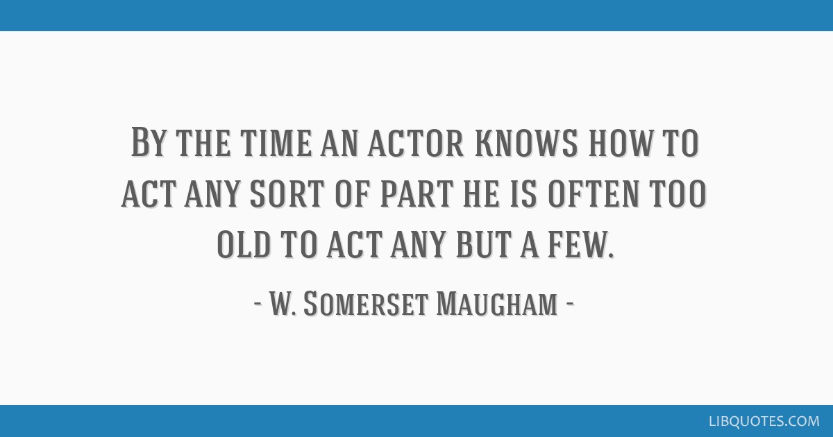 By the time an actor knows how to act any sort of part he is often too old to act any but a few.