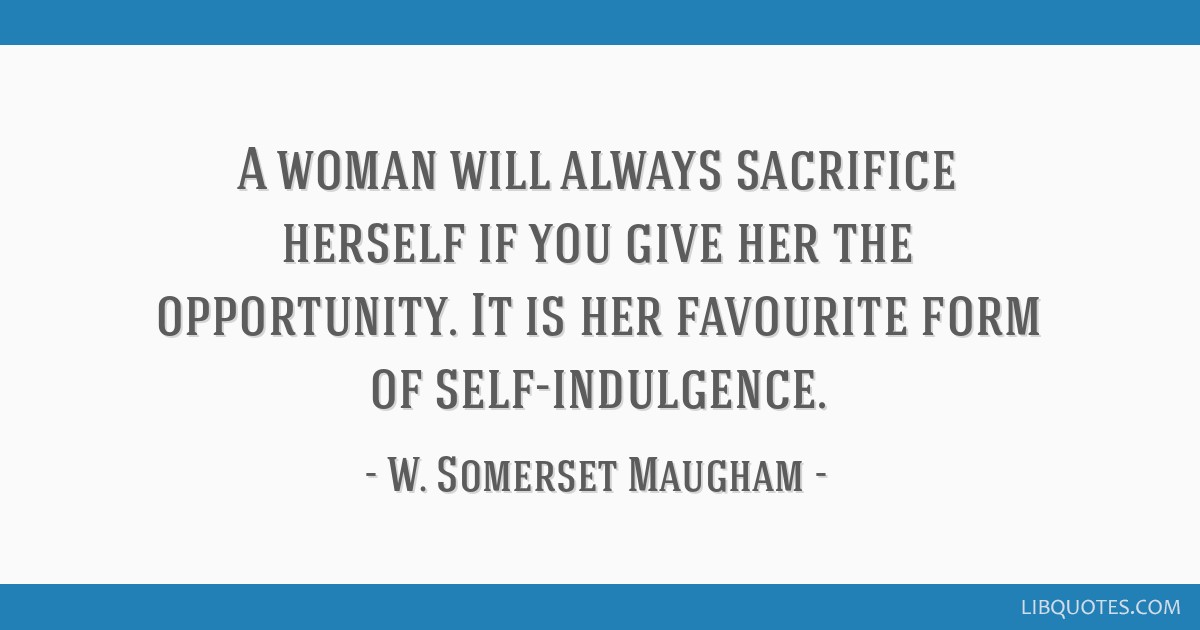A woman will always sacrifice herself if you give her the opportunity. It is her favourite form of self-indulgence.
